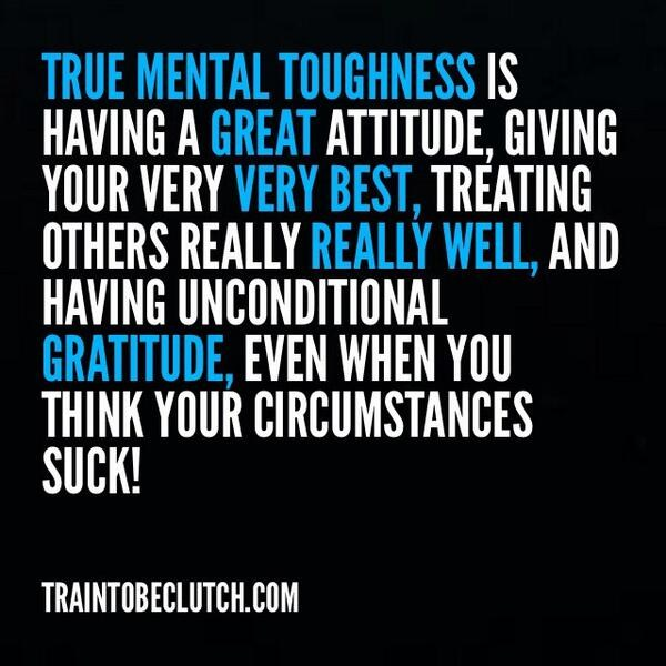 True mental toughness is having a great attitude, giving your very very best, treating others really really well, and having unconditional gratitude, even when you think your circumstances suck!