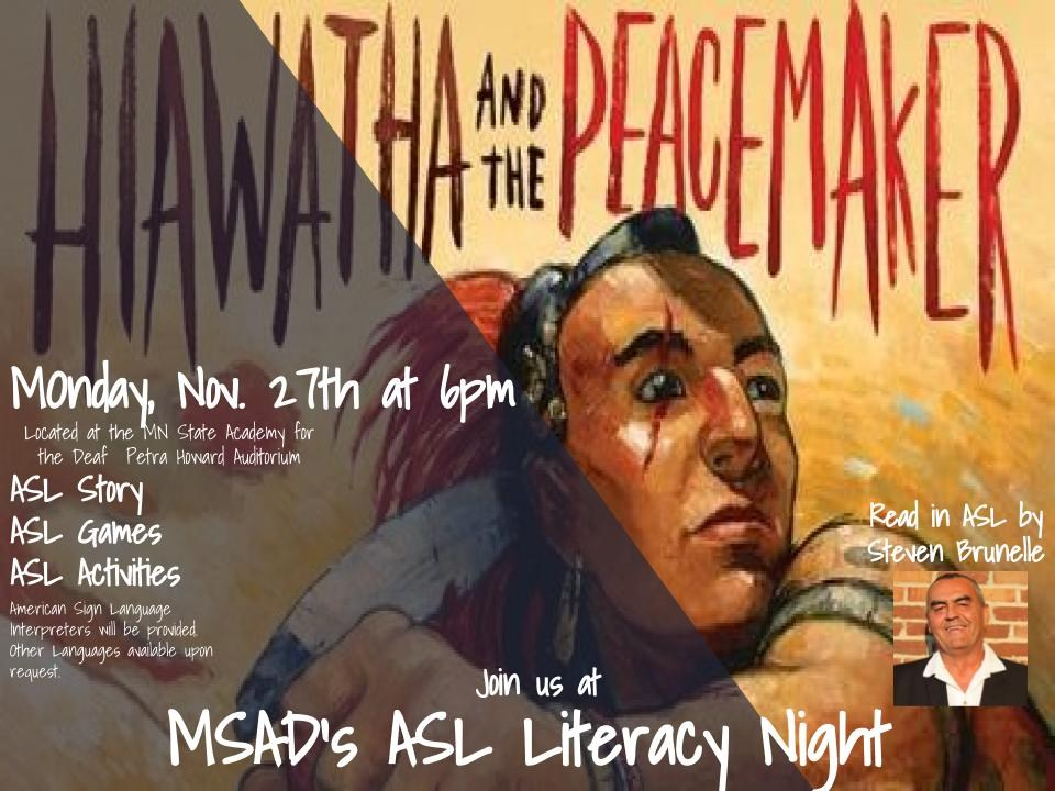 Hiawatha and the Peacemaker, Join us for MSAD's ASL Literacy Night read in ASL by Steven Brunelle Monday, November 27th at 6pm located at the MN State Academy for the Deaf Petra Howard Auditorium ASL Story, ASL Game, ASL Activities American Sign Language interpreter provided, all other language interpreters available upon request.