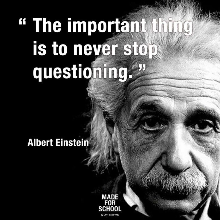The important thing is to never stop questioning - Albert Einstein