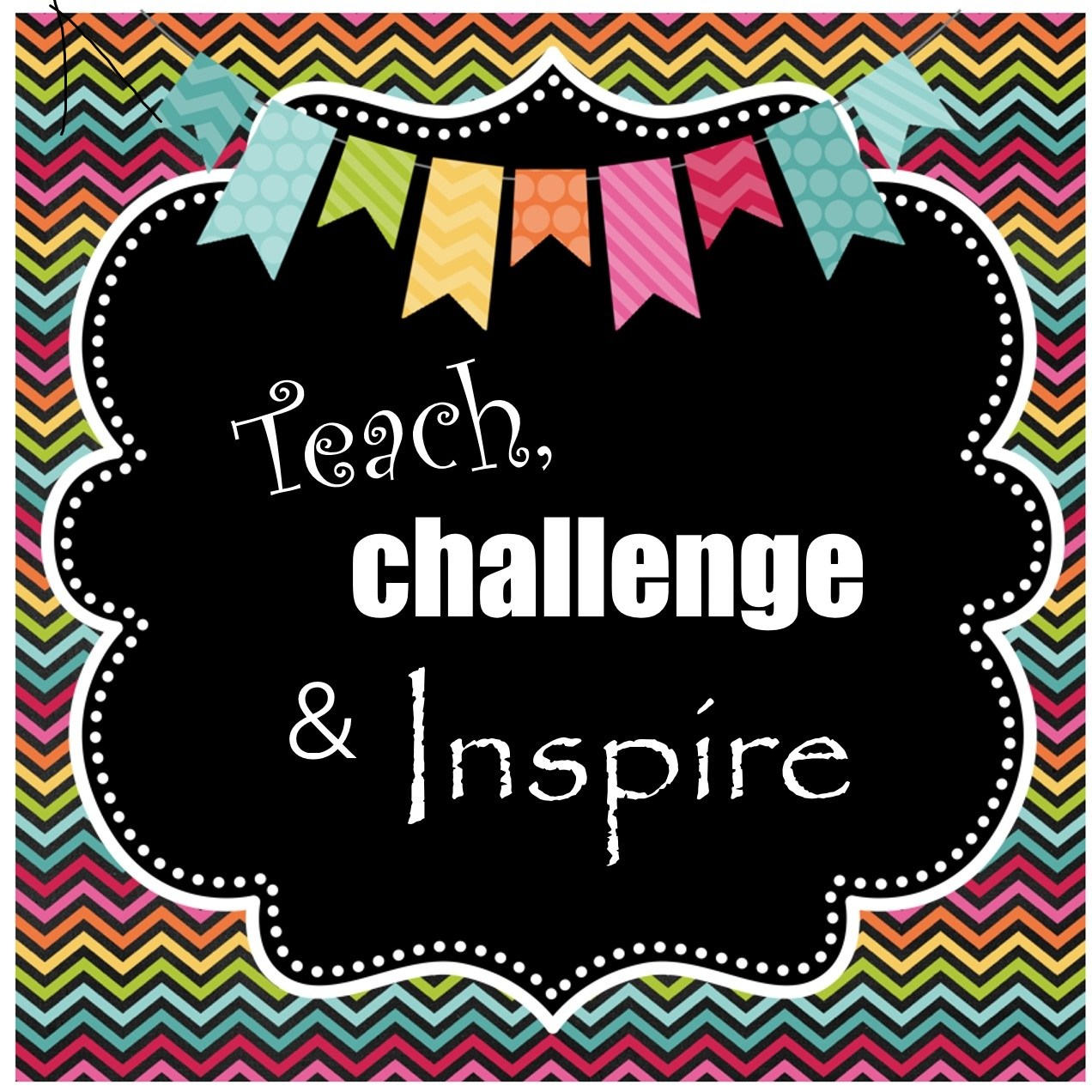 Teach, challenge and Inspire