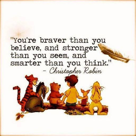 You braver than you believe, and stronger than you seem, and smarter than you think... {Christopher Robin}