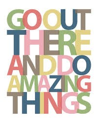 Go out there and do amazing things