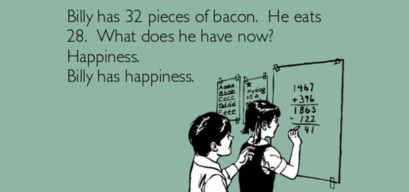 Billy has 32 pieces of bacon. He eats 28. What does he have now? Happiness...Billy has happiness.