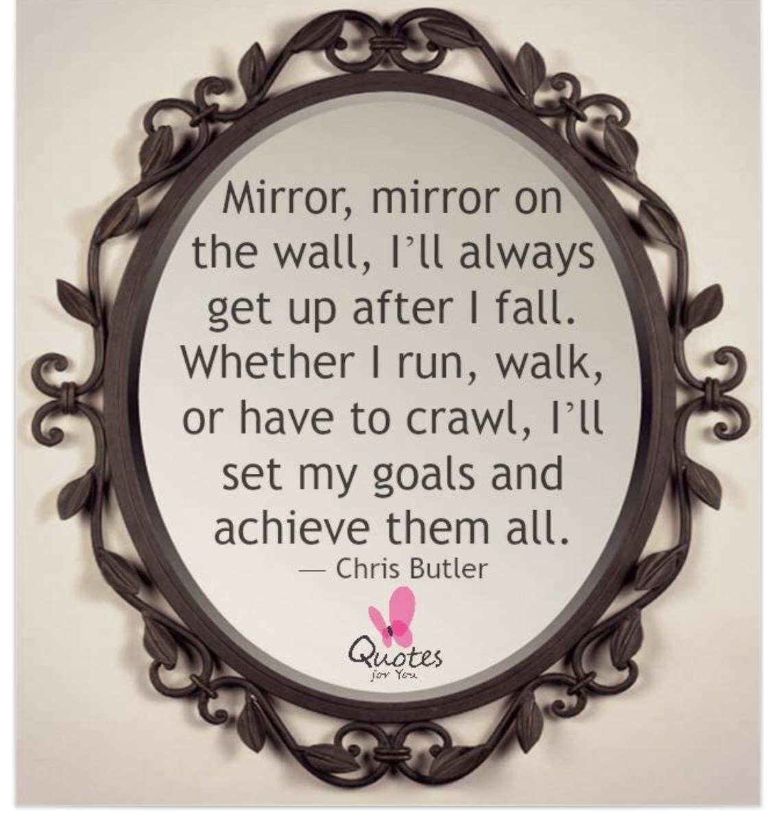 Mirror, mirror on the wall, I'll always get up after I fall. Whether I run , walk, or have to crawl. I'll set my goals and achieve them all.