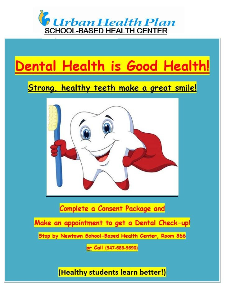 Urban Health Plan flier for dental services: Dental Health is Good Health! Strong, healthy teeth make a great smile! Complete a Consent Package and Make an appointment to get a Dental Check-up! Stop by Newtown School-Based Health Center, Room 366 or Call (347-686-3690) (Healthy students learn better!)