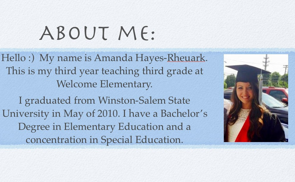 Hello :)  My name is Amanda Hayes-Rheuark. This is my third year teaching third grade at Welcome Elementary. I graduated from Winston-Salem State University in May of 2010. I have a Bachelor's Degree in Elementary Education and a concentration in Special Education.
