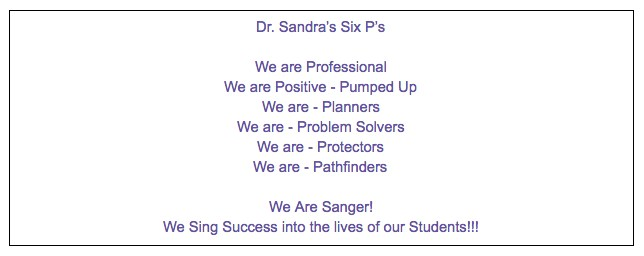 Dr. Sandra's Six P's  We are Professional We are Positive - Pumped Up We are - Planners We are - Problem Solvers We are - Protectors We are - Pathfinders  We Are Sanger! We Sing Success into the lives of our Students!!!