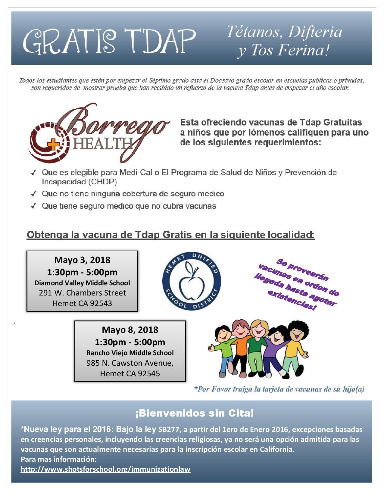 Borrego Health esta ofreciendo vacunas de Tdap Gratuitas a niños que por lómenos califiquen para uno de los siguientes requerimientos: Oue ese legible para Medi-Cal o El Programa de Salud de Niños y Prevención de Incapacidad (CHDP) Que no tiene ninguna cobertuna de seguro medico Que tiene seguro medico que no cubra vacunas Mayo 3, 2018  1:30pm - 5:00pm  Diamond Valley Middle School Mayo 8, 2018  1:30pm - 5:00pm  Rancho Viejo Middle School