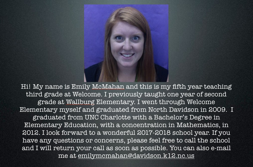 Hi! My name is Emily McMahan and this is my fifth year teaching third grade at Welcome. I previously taught one year of second grade at Wallburg Elementary. I went through Welcome Elementary myself and graduated from North Davidson in 2009.  I graduated from UNC Charlotte with a Bachelor's Degree in Elementary Education, with a concentration in Mathematics, in 2012. I look forward to a wonderful 2017-2018 school year. If you have any questions or concerns, please feel free to call the school and I will return your call as soon as possible. You can also e-mail me at emilymcmahan@davidson.k12.nc.us