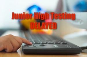 Junior High Testing Delayed