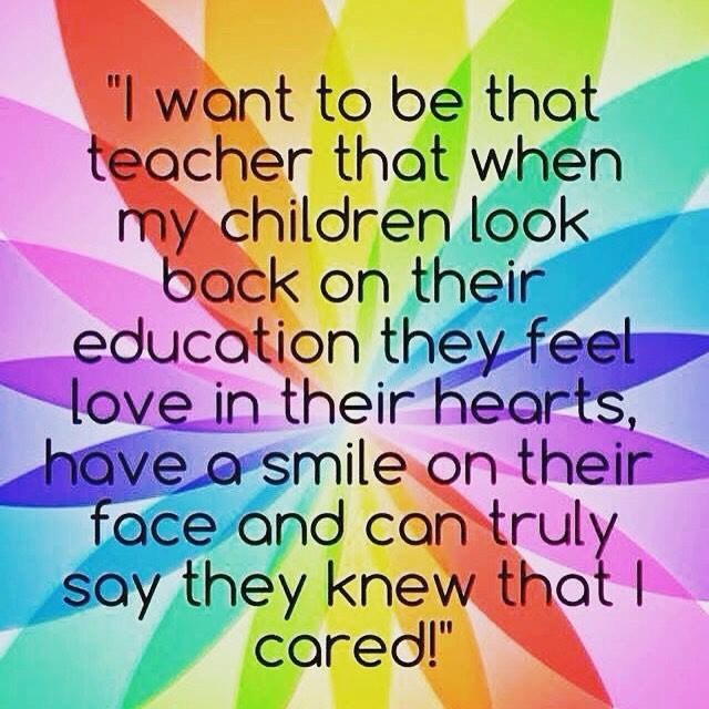 'I want to be that teacher that when my children look back on their education they feel love in their hearts, have a smile on their face and can truly say that they knew that I cared.'