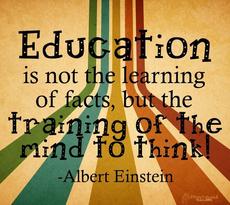 Education is not the learning of facts, but the training of the mind to think. -Albert Einstein
