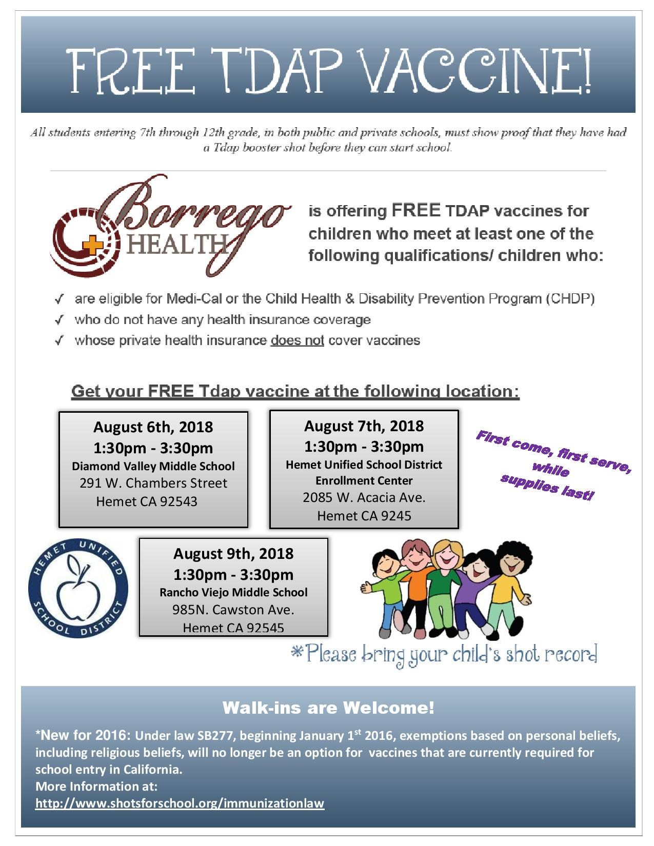 Borrego Health is offering Free TDAP vaccines for Children who meet at least one of the following qualifications: Are eligible for Medi-Cal or the Child Health & Disability Prevention Program Who do not have any Health Insurance Coverage Whose private Health insurance does not cover vaccines First come, first serve, while supplies last! August 6th, 2018  1:30pm - 3:30pm  Diamond Valley Middle School   August 7th, 2018  1:30pm - 3:30pm  Hemet Unified School District Enrollment Center August 9th, 2018  1:30pm - 3:30pm  Rancho Viejo Middle School