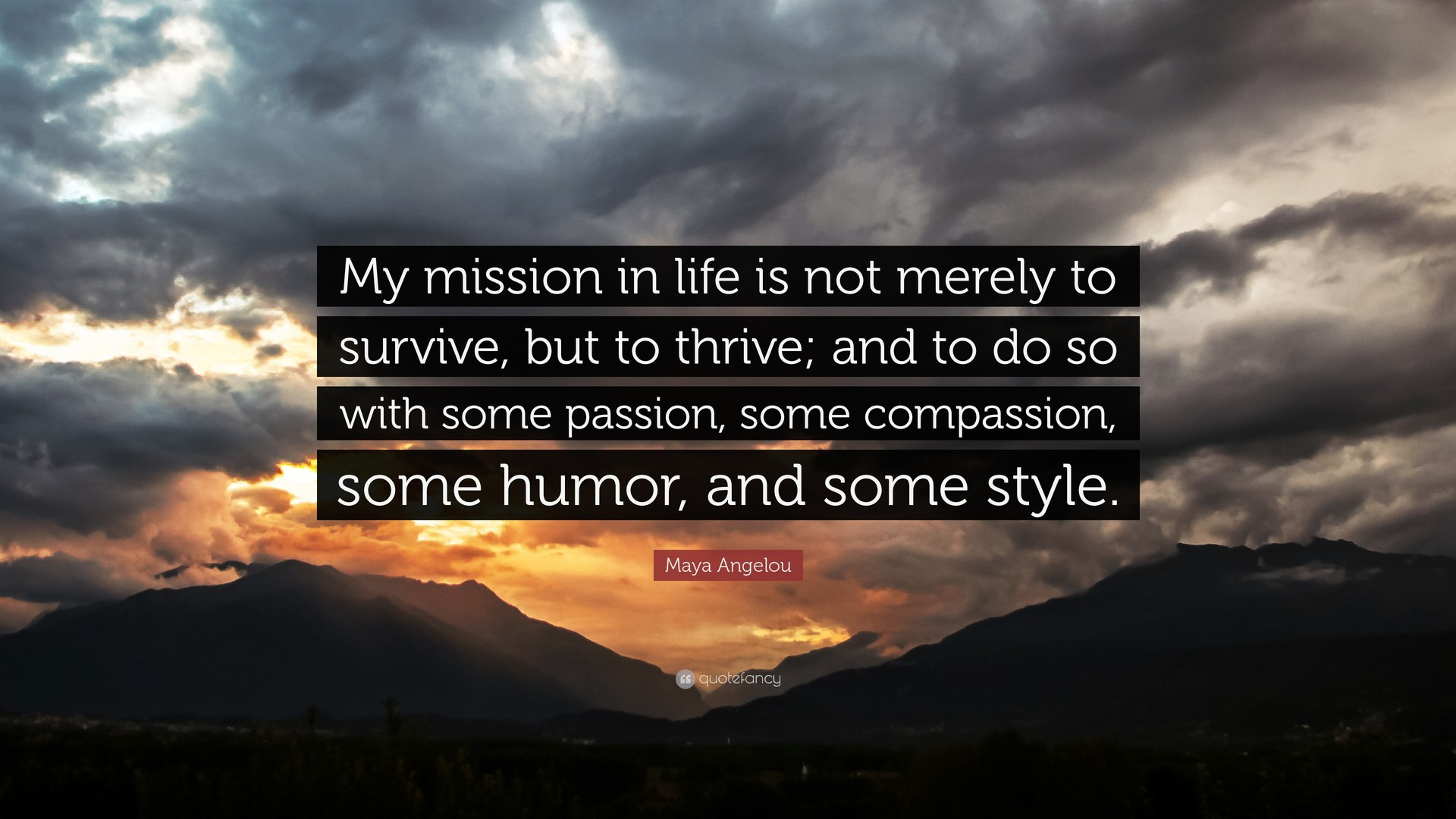 'My mission in life is not merely to survive, but to thrive; and to do so with some passion, some compassion, some humor, and some style.' -Maya Angelou
