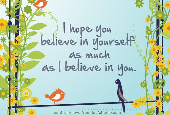 I hope you believe in yourself as much as I believe in you.