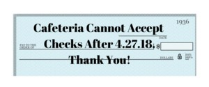 Cafeteria cannot accept checks after 4/27/18. Thank You!