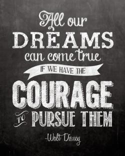 Quote:  All Our DREAMS can come true IF WE HAVE THE COURAGE TO PURSUE THEM -Walt Disney