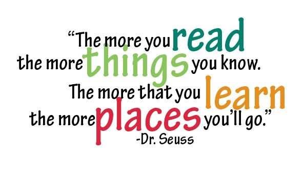 """""""The more that you read, the more things you will know. The more that you learn, the more places you'll go."""" - Dr. Suess"""