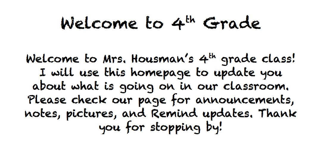 Welcome to 4th Grade  Welcome to Mrs. Housman's 4th grade class! I will use this homepage to update you about what is going on in our classroom. Please check our page for announcements, notes, pictures, and Remind updates. Thank you for stopping by!