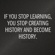 if you stop learning you stop making history and become history