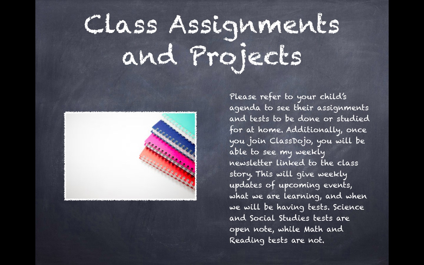 Class Assignments and Projects: Please refer to your child's agenda to see their assignments and tests to be done or studied for at home. Additionally, once you join ClassDojo, you will be able to see my weekly newsletter linked to the class story. This will give weekly updates of upcoming events, what we are learning, and when we will be having tests. Science and Social Studies tests are open note, while Math and Reading tests are not.