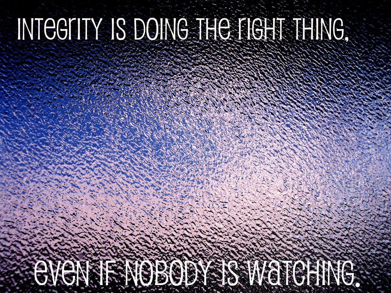 Integrity is doing the right thing when no one is looking.