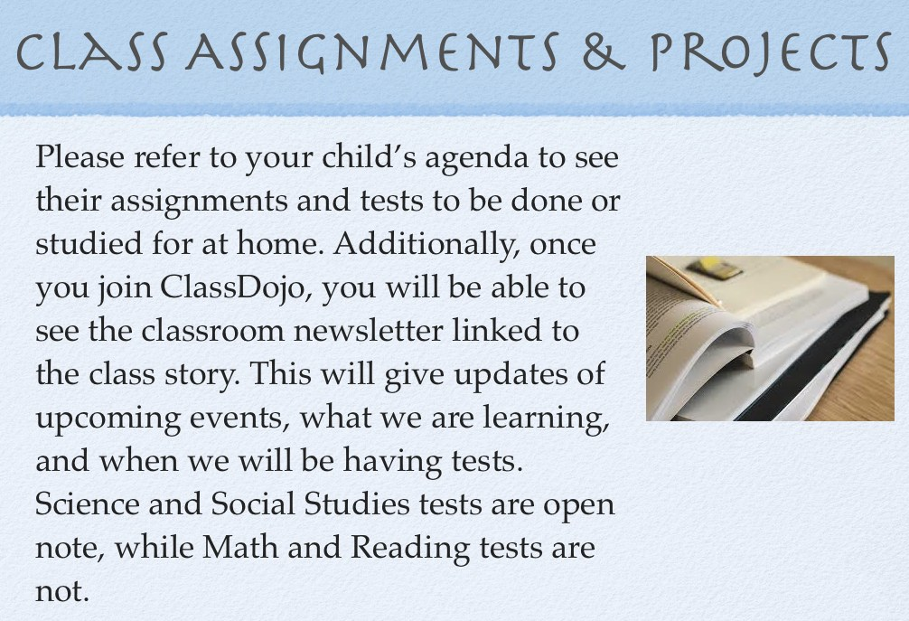 Please refer to your child's agenda to see their assignments and tests to be done or studied for at home. Additionally, once you join ClassDojo, you will be able to see the classroom newsletter linked to the class story. This will give updates of upcoming events, what we are learning, and when we will be having tests. Science and Social Studies tests are open note, while Math and Reading tests are not.