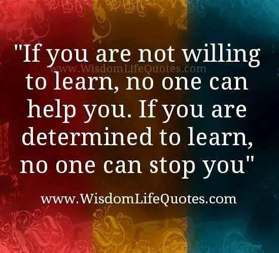 If you are determined not to learn, than no one can help you. If you are determined to learn, no one can stop you.