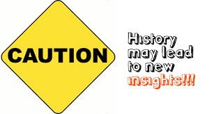 Caution! History may lead to new Insights!!