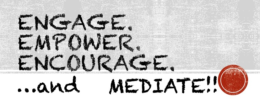 Engage. Empower. Encourage.  ...and MEDIATE!!