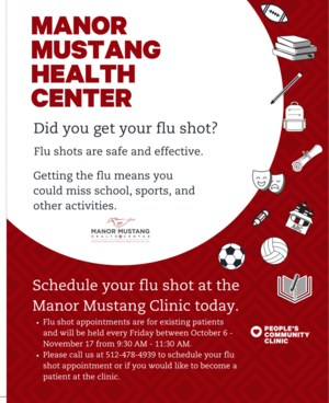 The Manor Mustang Health Center is offering flu shot appointments for existing patients. Appointments will be held every Friday between Oct. 6-Nov. 17 from 9:30 a.m.-11:30 a.m.  To schedule a flu shot appointment or become a patient at the clinic, call 512-478-4939.  Flu shots are safe and effective, and getting the flu could mean missing school, sports, or other activities. So schedule your flu shot today! =