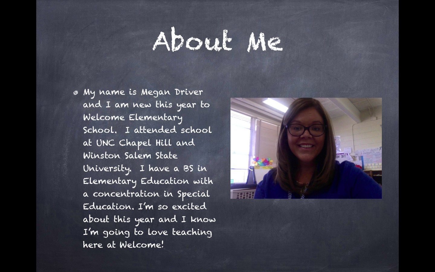 About Me: My name is Megan Driver and I am new this year to Welcome Elementary School.  I attended school at UNC Chapel Hill and Winston Salem State University.  I have a BS in Elementary Education with a concentration in Special Education. I'm so excited about this year and I know I'm going to love teaching here at Welcome!