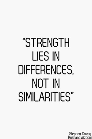 Strength lies in differences, not in similarities. By Stephen Covey.