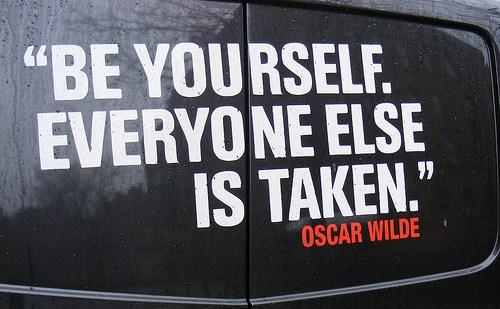 Be Yourself. Everyone Else Is Taken. - Oscar Wild