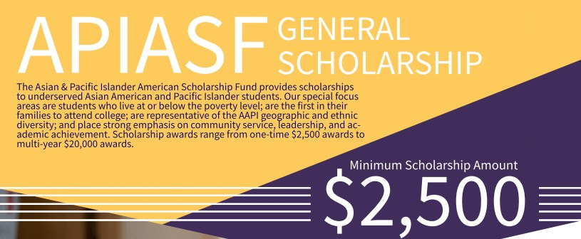 apiasf scholarship The apiasf general scholarship is available to full - time undergraduate students who are of asian and / or pacific islander ethnicity you must have a minimum gpa of 27 or have earned a ged to b.