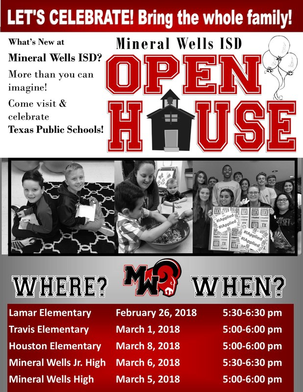 MWISD Open House Dates & Times:  Lamar Elementary, February 26, 2018 at 5:30-6:30 pm, Travis Elementary on March 1, 2018 at 5:00-6:00 pm, Houston Elementary on March 8, 2018 at 5:00-6:00 pm, Mineral Wells Jr. High on March 6, 2018 at 5:30-6:30 pm and Mineral Wells High on March 5, 2018 at 5:00-6:00 pm