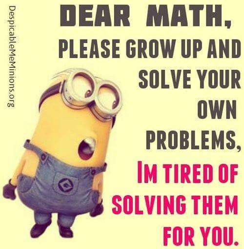 picture of a minion saying, 'Dear Math, solve your own problems, I am tired of solving them for you.'