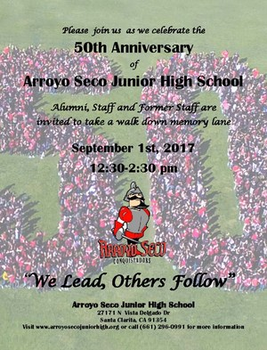 "Please join us as we celebrate the 50th Anniversary of Arroyo Seco Junior High School ""We Lead, Others Follow"" Alumni, Staff and Former Staff are invited to take a walk down memory lane September 1st, 2017 12:30-2:30 pm Arroyo Seco Junior High School, 27171 N Vista Delgado Dr., Santa Clarita, CA 91354. Visit www.arroyosecojuniorhigh.org or call (661) 296-0991 for more information"