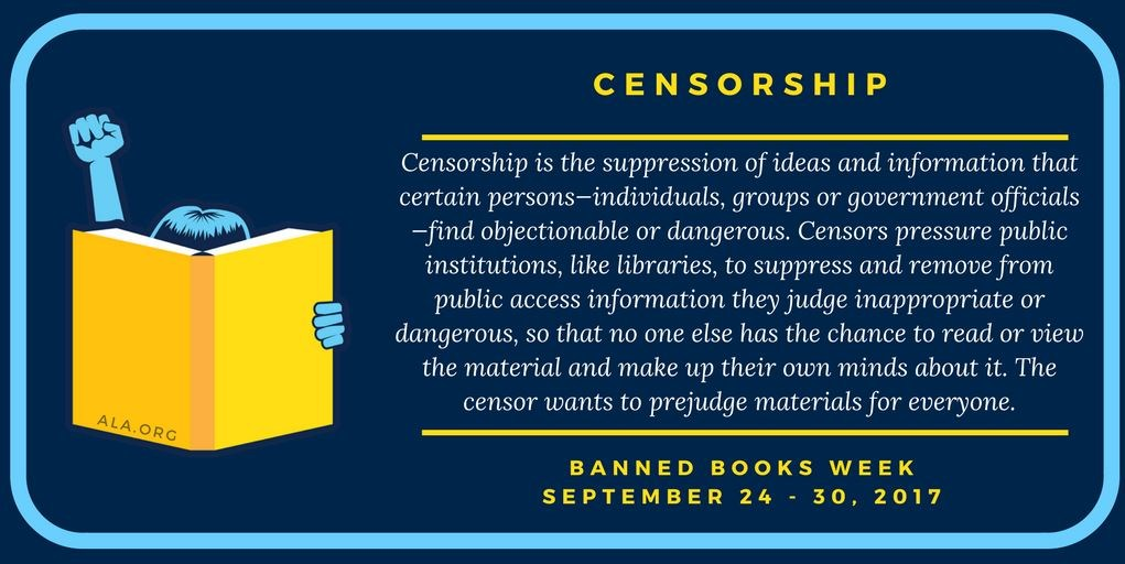 Censorship is the suppression of ideas and information that certain persons-individuals, groups or government officials-find objectionable or dangerous. Censors pressure public institutions, like libraries, to suppress and remove from public access information they judge inappropriate or dangerous, so that no one else  has the chance to read or view the material and make up their own minds about it. The censor wants to prejudge materials for everyone.  BANNED BOOKS WEEK SEPTEMBER 24-30, 2017