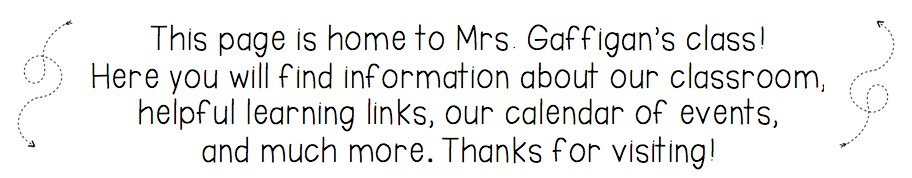 This page is home to Mrs. Gaffigan's class!  Here you will find information about our classroom, helpful learning links, our calendar of events,  and much more. Thanks for visiting!