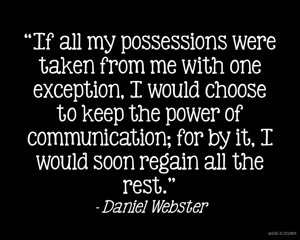 'If all my possessions were taken from me with one expection, I would choose to keep the power of communicaiton; for by it, I would soon regain all the rest.' Daniel Webster