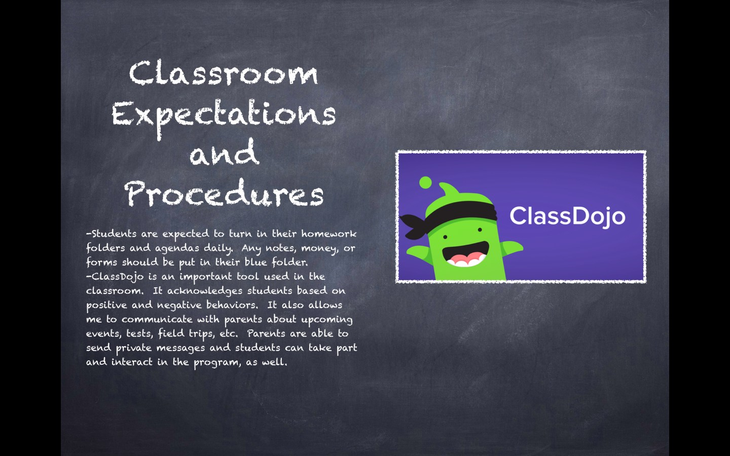Classroom Expectations and Procedures: Students are expected to turn in their homework folders and agendas daily.  Any notes, money, or forms should be put in their blue folder. -ClassDojo is an important tool used in the classroom.  It acknowledges students based on positive and negative behaviors.  It also allows me to communicate with parents about upcoming events, tests, field trips, etc.  Parents are able to send private messages and students can take part and interact in the program, as well.