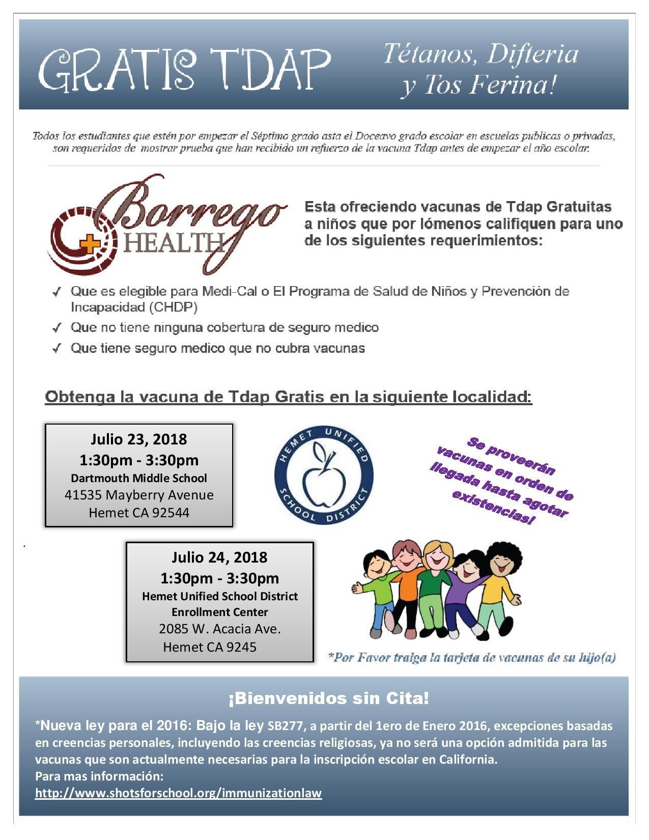 Borrego Health esta ofreciendo vacunas de Tdap Gratuitas a niños que por lómenos califiquen para uno de los siguientes requerimientos: Oue ese legible para Medi-Cal o El Programa de Salud de Niños y Prevención de Incapacidad (CHDP) Que no tiene ninguna cobertuna de seguro medico Que tiene seguro medico que no cubra vacunas Julio 23, 2018  1:30pm - 3:30pm  Dartmouth Middle School   Julio 24, 2018  1:30pm - 3:30pm  Hemet Unified School District Enrollment Center