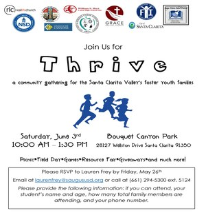Join Us for Thrive, a community gathering for the Santa Clarita Valley's foster youth families, Saturday, June 3rd, 10:00 AM – 1:30 PM at Saturday, June 3rd at Bouquet Canyon Park, 28127 Wellston Drive, Santa Clarita, CA 91350, - Picnic, field day, community resources, giveaways, and more! Questions? Call Lauren Frey at (661) 294-5300 ext. 5124