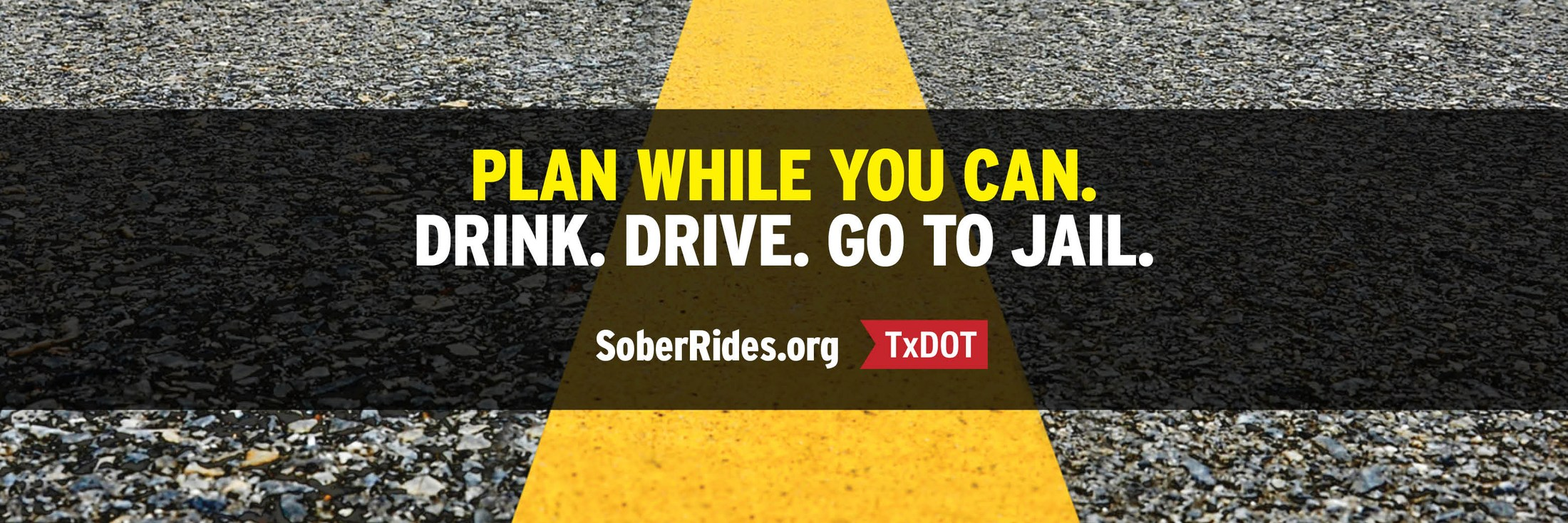 Plan while you can. Drink. Drive. Go to Jail. Sponsored by SoberRides.org and the Texas Department of Transportation
