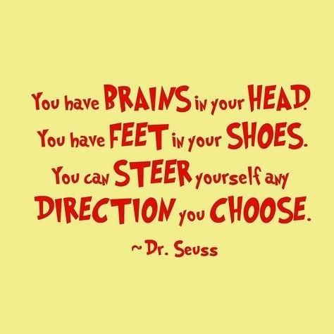 Dr. Seus Quote: you have brains in your head, you have feet in you shoes.  You can steer yourself any direction you choose