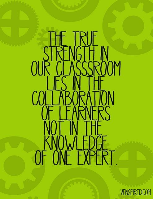 'The true strength in our classroom lies in the collaboration of learners. Not in the knowledge of one expert.'