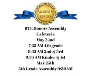 BTE Honors AssemblyMay 22nd7-35 AM 4th grade8-35 AM 2nd & 3rd9-35 AM Kinder & 1stCafeteriaMay 25th5th Grade Assembly 9- copy.png