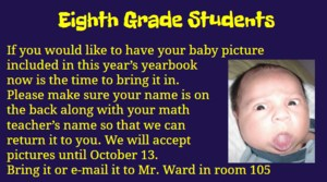 Turn in 8th grade baby face pictures for the yearbook