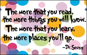 quote: the more that you read, the more things you'll know.  the more that you learn, the more places you go.  Dr. Seus
